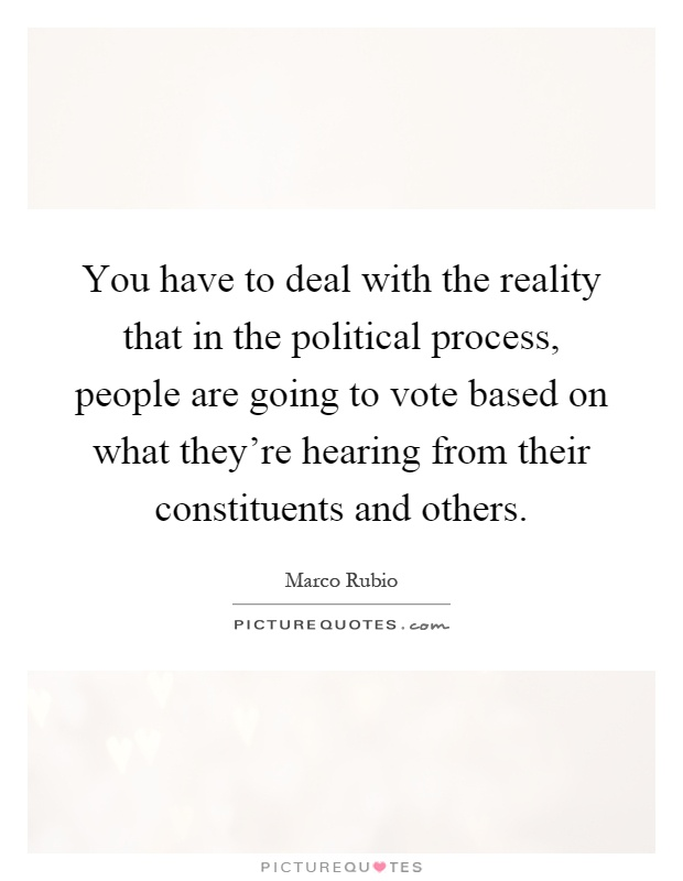 You have to deal with the reality that in the political process, people are going to vote based on what they're hearing from their constituents and others Picture Quote #1