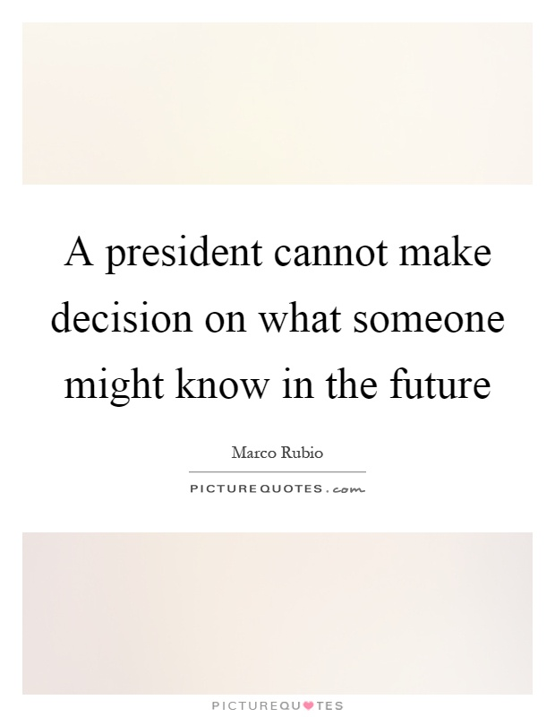 A president cannot make decision on what someone might know in the future Picture Quote #1