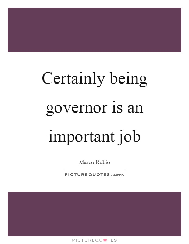 Certainly being governor is an important job Picture Quote #1