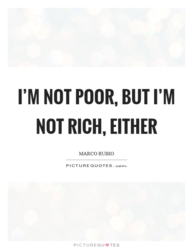 I'm not poor, but I'm not rich, either Picture Quote #1