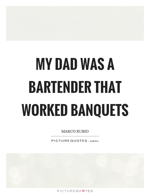 My dad was a bartender that worked banquets Picture Quote #1