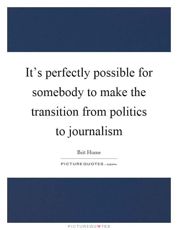 It's perfectly possible for somebody to make the transition from politics to journalism Picture Quote #1