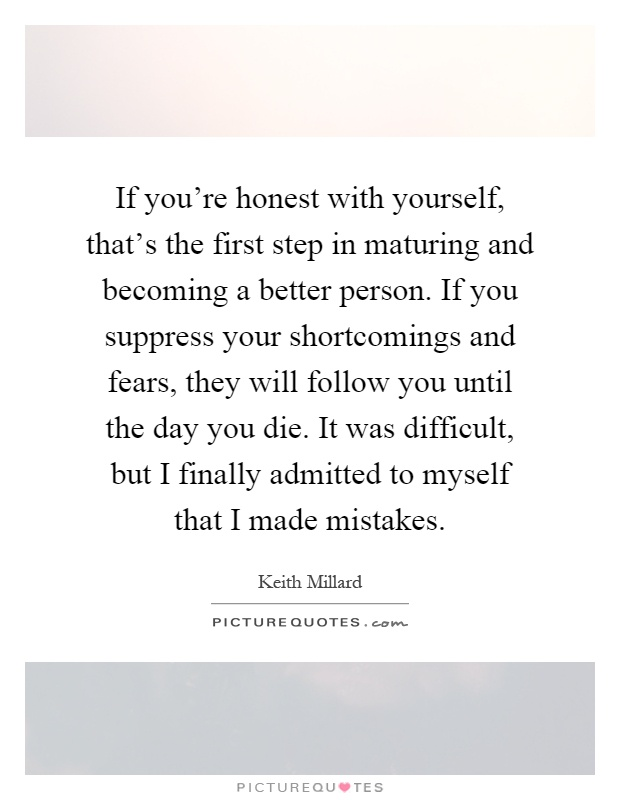 If you're honest with yourself, that's the first step in maturing and becoming a better person. If you suppress your shortcomings and fears, they will follow you until the day you die. It was difficult, but I finally admitted to myself that I made mistakes Picture Quote #1