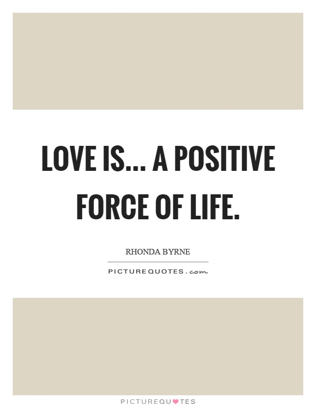 Love is... a positive force of life Picture Quote #1