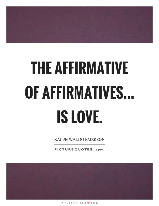 The affirmative of affirmatives... is love Picture Quote #1