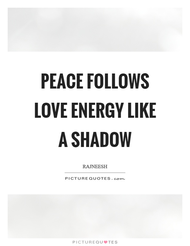Peace follows love energy like a shadow Picture Quote #1
