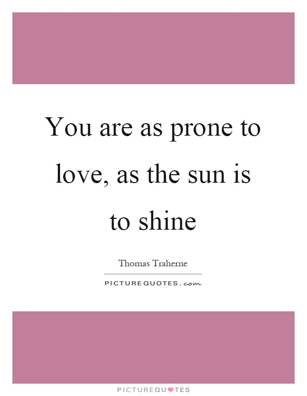 You are as prone to love, as the sun is to shine Picture Quote #1