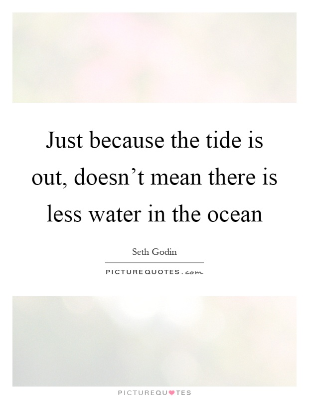 Just because the tide is out, doesn't mean there is less water in the ocean Picture Quote #1