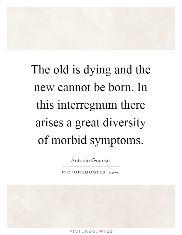 The old is dying and the new cannot be born. In this interregnum there arises a great diversity of morbid symptoms Picture Quote #1