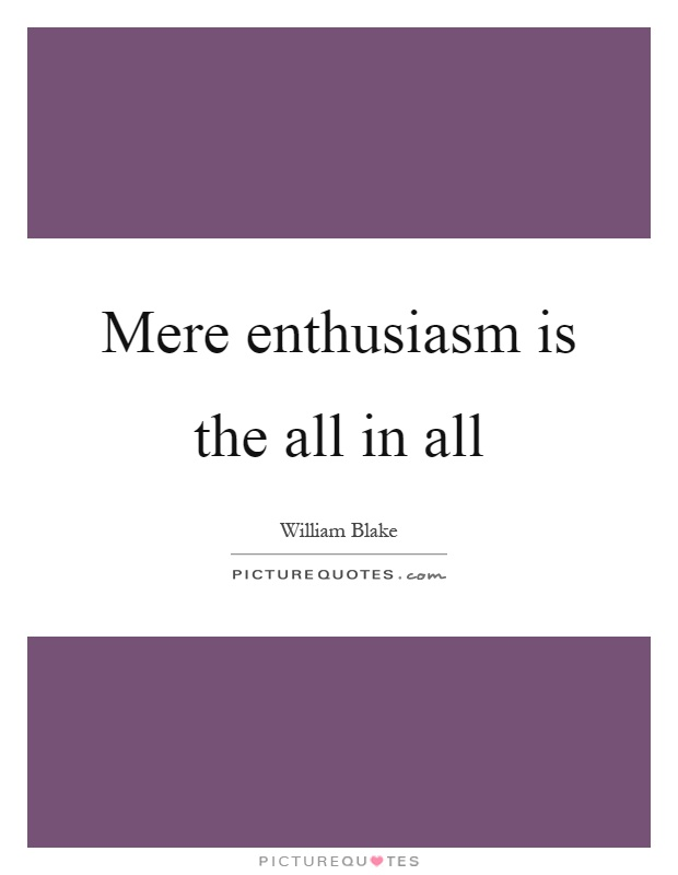 Mere enthusiasm is the all in all Picture Quote #1