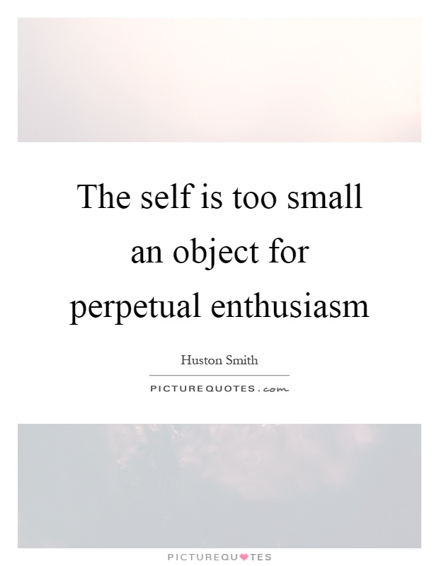 The self is too small an object for perpetual enthusiasm Picture Quote #1