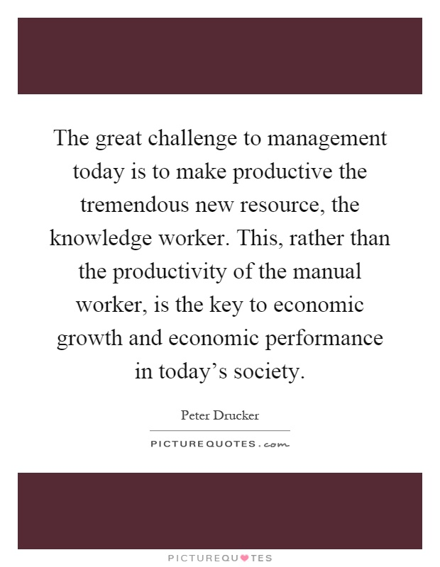 The great challenge to management today is to make productive the tremendous new resource, the knowledge worker. This, rather than the productivity of the manual worker, is the key to economic growth and economic performance in today's society Picture Quote #1