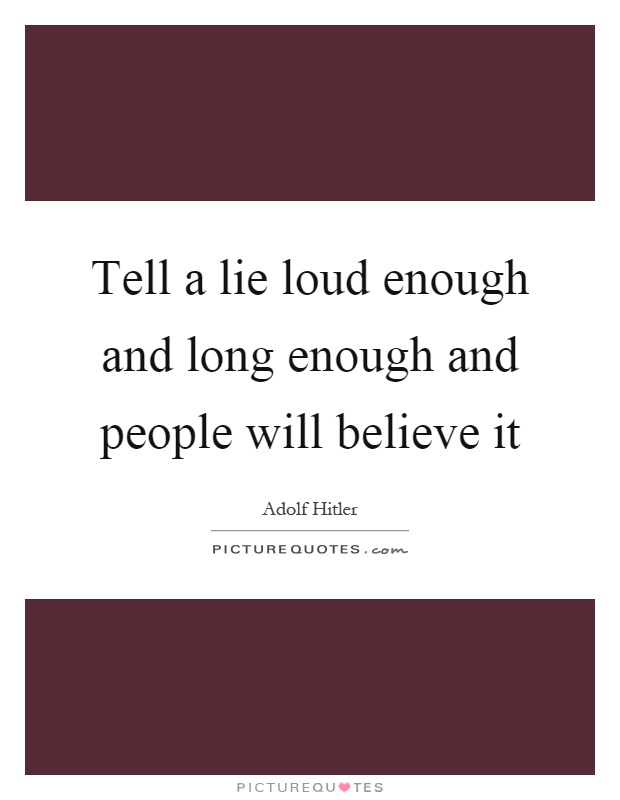 Tell a lie loud enough and long enough and people will believe it Picture Quote #1