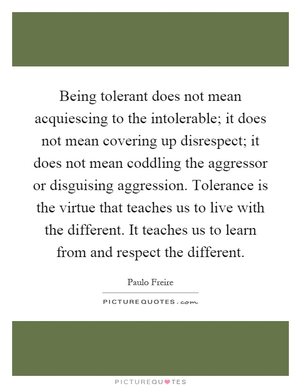 Being tolerant does not mean acquiescing to the intolerable; it does not mean covering up disrespect; it does not mean coddling the aggressor or disguising aggression. Tolerance is the virtue that teaches us to live with the different. It teaches us to learn from and respect the different Picture Quote #1