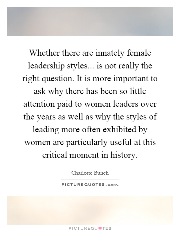 Whether there are innately female leadership styles... is not really the right question. It is more important to ask why there has been so little attention paid to women leaders over the years as well as why the styles of leading more often exhibited by women are particularly useful at this critical moment in history Picture Quote #1