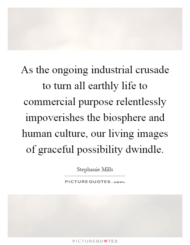 As the ongoing industrial crusade to turn all earthly life to commercial purpose relentlessly impoverishes the biosphere and human culture, our living images of graceful possibility dwindle Picture Quote #1