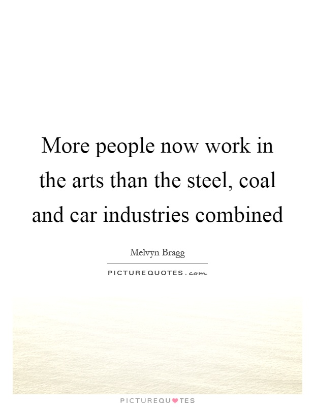 More people now work in the arts than the steel, coal and car industries combined Picture Quote #1