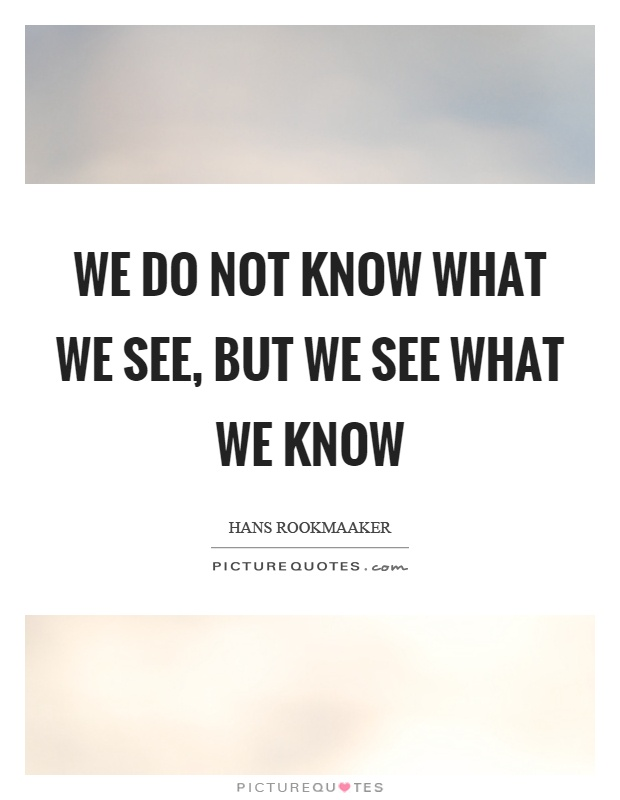 We do not know what we see, but we see what we know Picture Quote #1