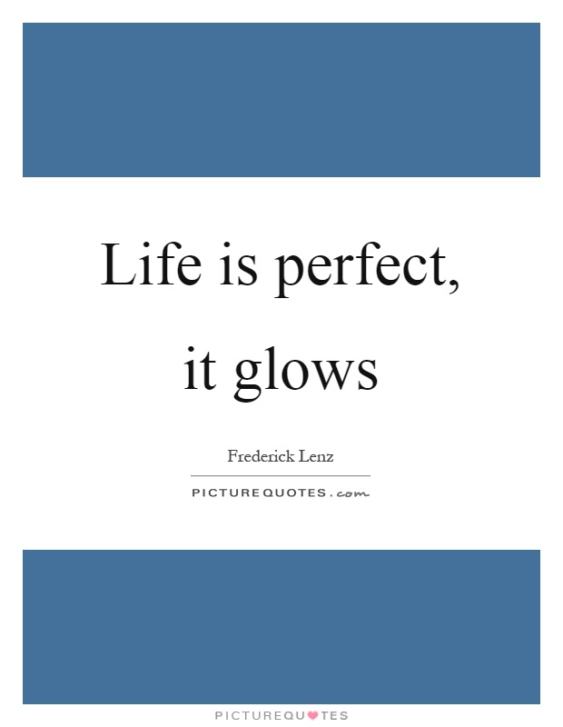 Life is perfect, it glows Picture Quote #1