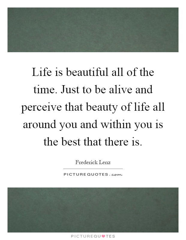 Life is beautiful all of the time. Just to be alive and perceive that beauty of life all around you and within you is the best that there is Picture Quote #1