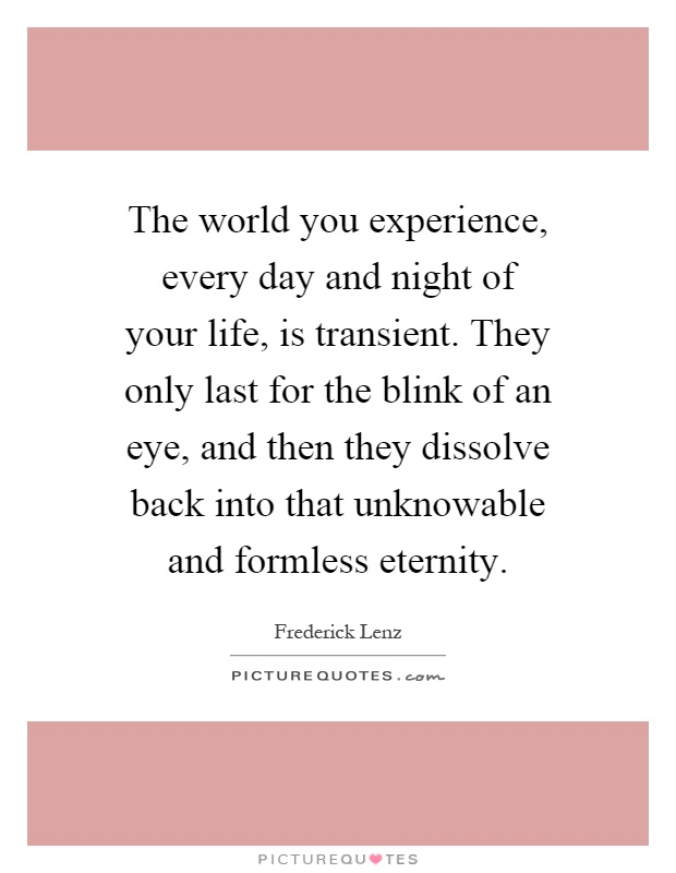 The world you experience, every day and night of your life, is transient. They only last for the blink of an eye, and then they dissolve back into that unknowable and formless eternity Picture Quote #1