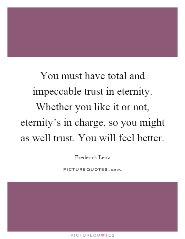 You must have total and impeccable trust in eternity. Whether you like it or not, eternity's in charge, so you might as well trust. You will feel better Picture Quote #1
