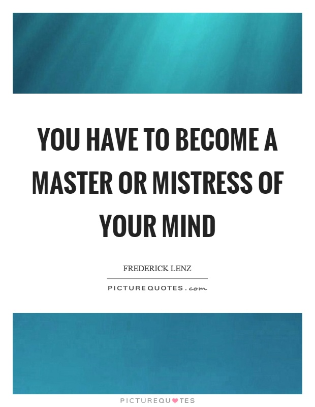 You have to become a master or mistress of your mind Picture Quote #1