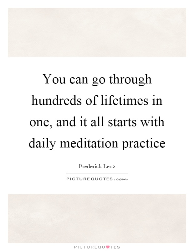 You can go through hundreds of lifetimes in one, and it all starts with daily meditation practice Picture Quote #1