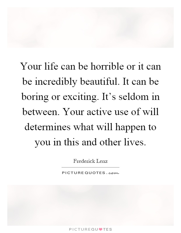 Your life can be horrible or it can be incredibly beautiful. It can be boring or exciting. It's seldom in between. Your active use of will determines what will happen to you in this and other lives Picture Quote #1