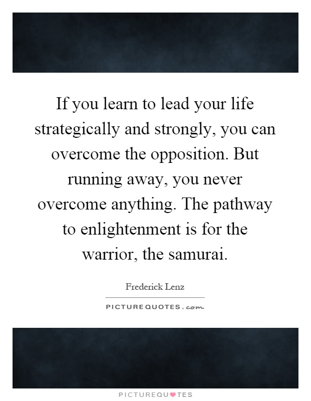 If you learn to lead your life strategically and strongly, you can overcome the opposition. But running away, you never overcome anything. The pathway to enlightenment is for the warrior, the samurai Picture Quote #1
