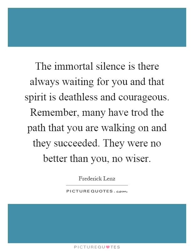 The immortal silence is there always waiting for you and that spirit is deathless and courageous. Remember, many have trod the path that you are walking on and they succeeded. They were no better than you, no wiser Picture Quote #1