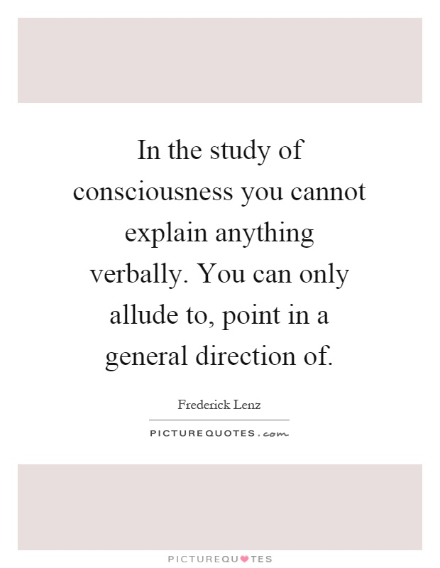 In the study of consciousness you cannot explain anything verbally. You can only allude to, point in a general direction of Picture Quote #1