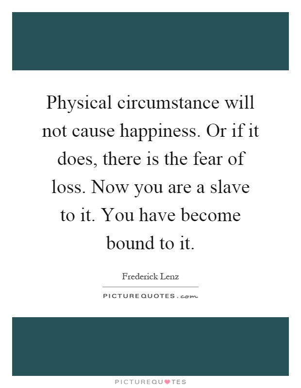 Physical circumstance will not cause happiness. Or if it does, there is the fear of loss. Now you are a slave to it. You have become bound to it Picture Quote #1