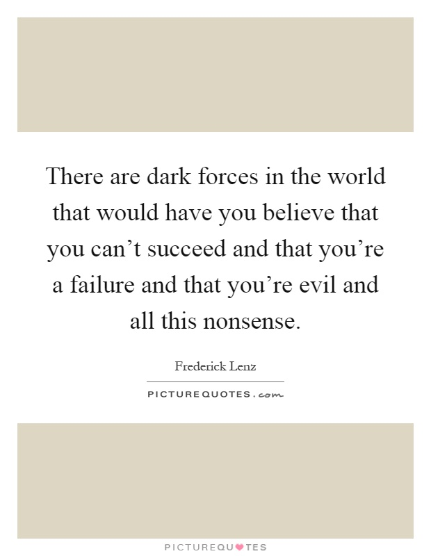 There are dark forces in the world that would have you believe that you can't succeed and that you're a failure and that you're evil and all this nonsense Picture Quote #1