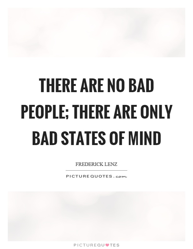 There are no bad people; there are only bad states of mind Picture Quote #1