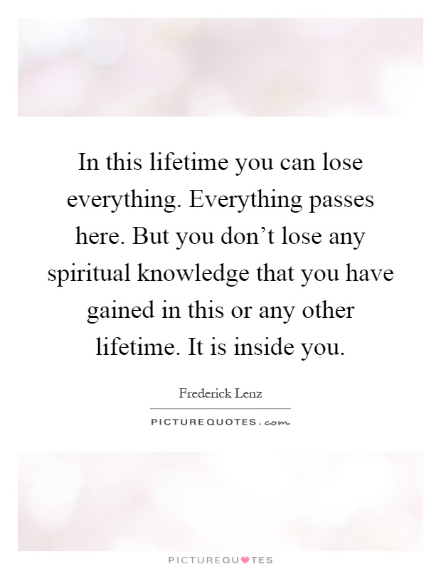 In this lifetime you can lose everything. Everything passes here. But you don't lose any spiritual knowledge that you have gained in this or any other lifetime. It is inside you Picture Quote #1