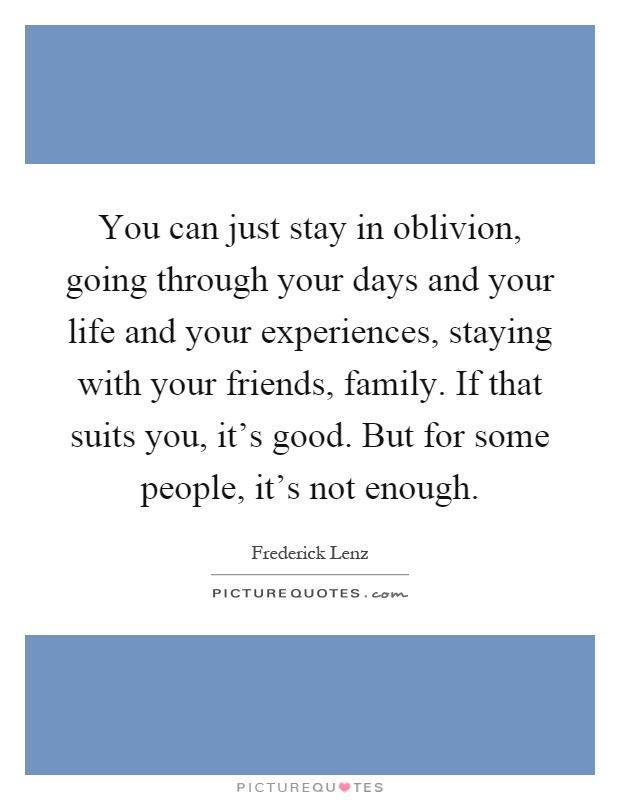 You can just stay in oblivion, going through your days and your life and your experiences, staying with your friends, family. If that suits you, it's good. But for some people, it's not enough Picture Quote #1