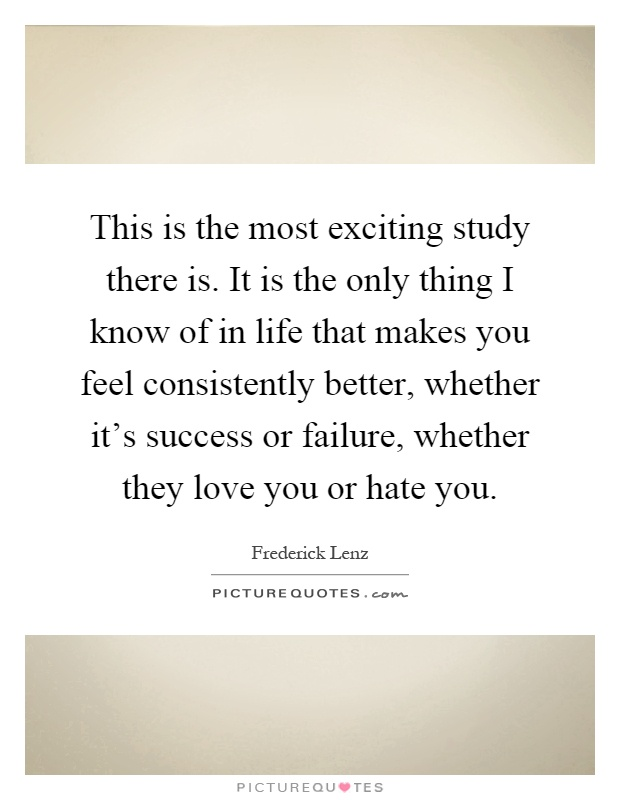 This is the most exciting study there is. It is the only thing I know of in life that makes you feel consistently better, whether it's success or failure, whether they love you or hate you Picture Quote #1