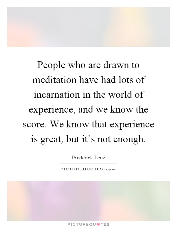 People who are drawn to meditation have had lots of incarnation in the world of experience, and we know the score. We know that experience is great, but it's not enough Picture Quote #1