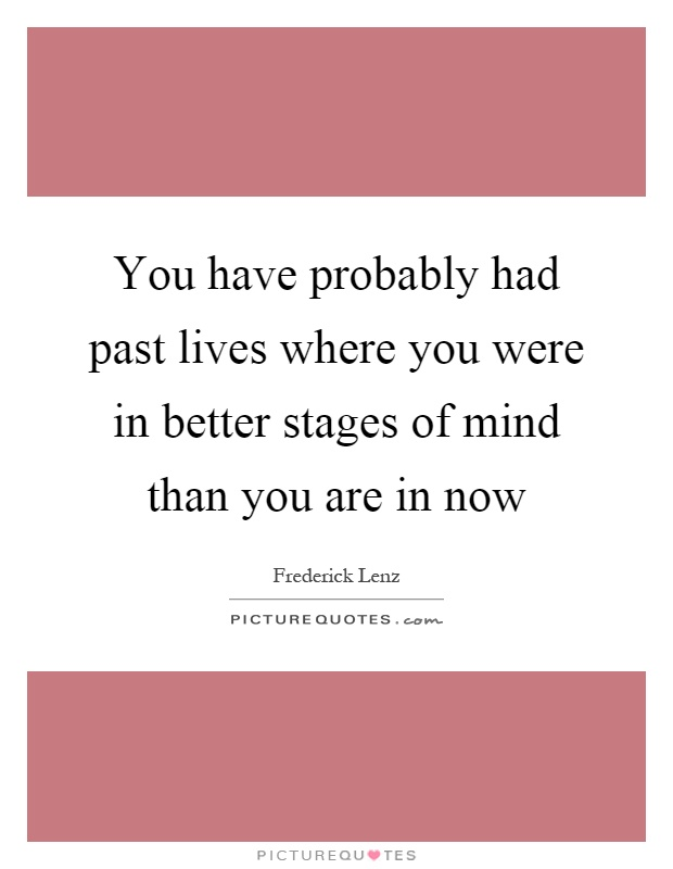 You have probably had past lives where you were in better stages of mind than you are in now Picture Quote #1