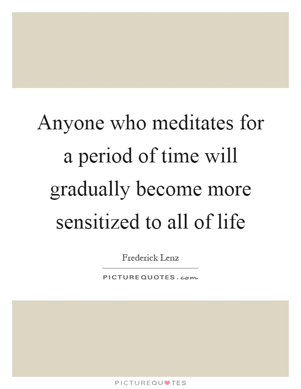 Anyone who meditates for a period of time will gradually become more sensitized to all of life Picture Quote #1