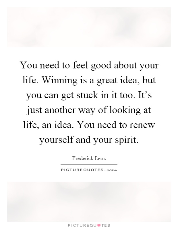 You need to feel good about your life. Winning is a great idea, but you can get stuck in it too. It's just another way of looking at life, an idea. You need to renew yourself and your spirit Picture Quote #1