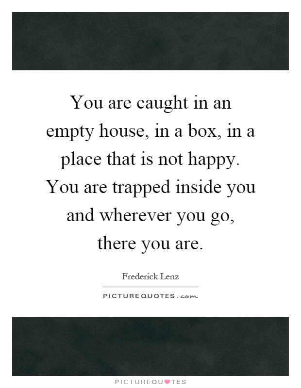 You are caught in an empty house, in a box, in a place that is not happy. You are trapped inside you and wherever you go, there you are Picture Quote #1