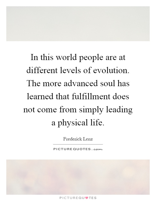 In this world people are at different levels of evolution. The more advanced soul has learned that fulfillment does not come from simply leading a physical life Picture Quote #1