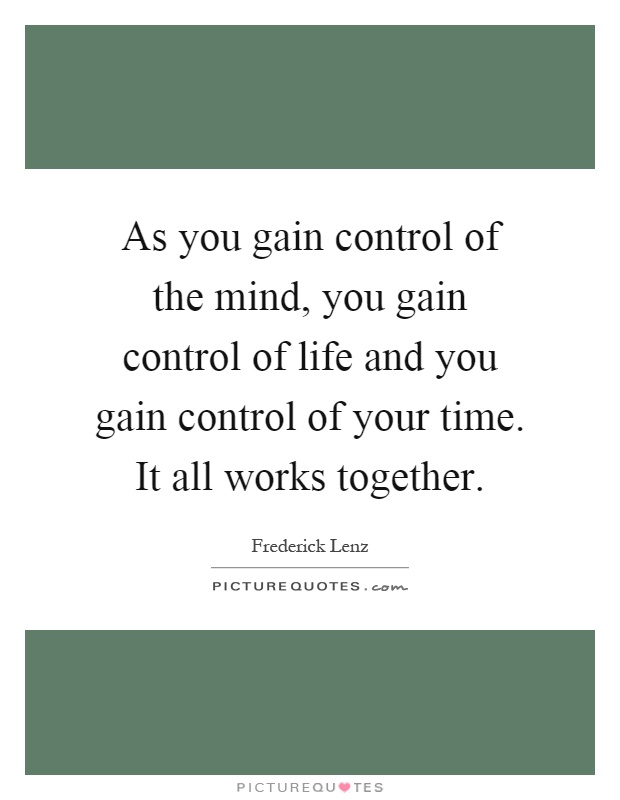 As you gain control of the mind, you gain control of life and you gain control of your time. It all works together Picture Quote #1