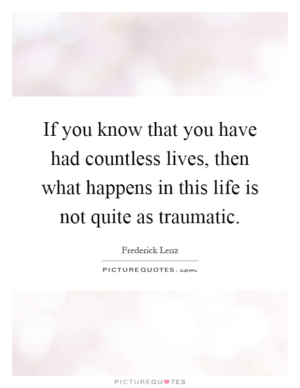 If you know that you have had countless lives, then what happens in this life is not quite as traumatic Picture Quote #1