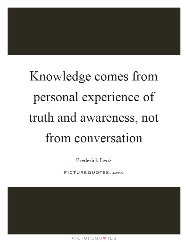 Knowledge comes from personal experience of truth and awareness, not from conversation Picture Quote #1