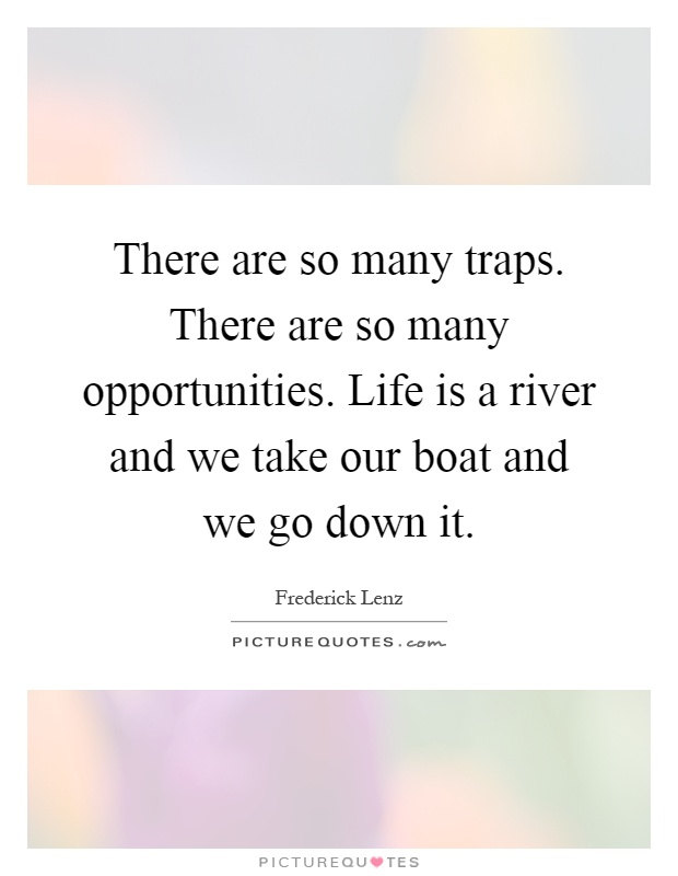 There are so many traps. There are so many opportunities. Life is a river and we take our boat and we go down it Picture Quote #1