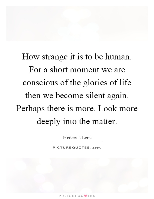 How strange it is to be human. For a short moment we are conscious of the glories of life then we become silent again. Perhaps there is more. Look more deeply into the matter Picture Quote #1