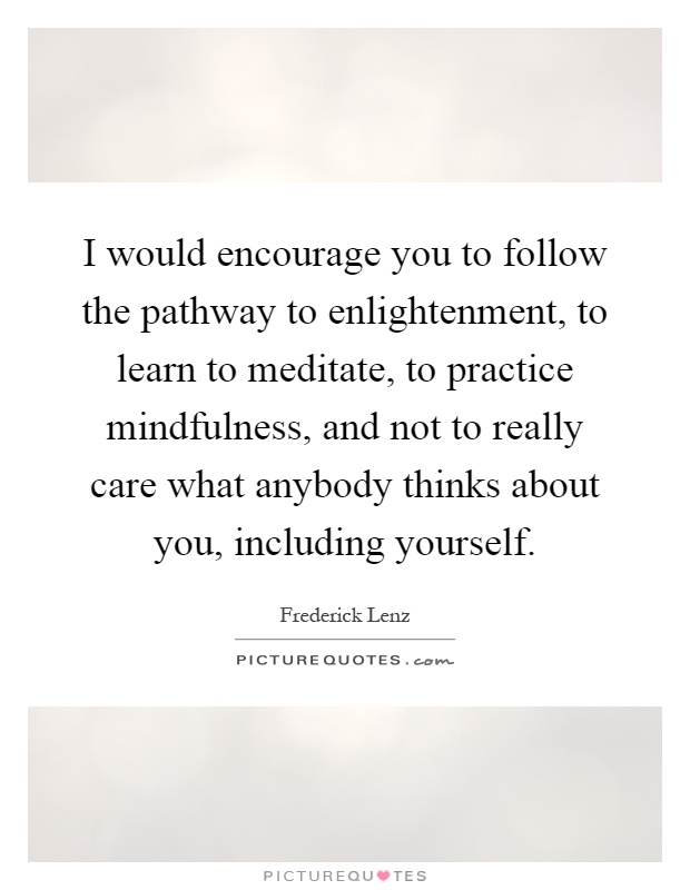 I would encourage you to follow the pathway to enlightenment, to learn to meditate, to practice mindfulness, and not to really care what anybody thinks about you, including yourself Picture Quote #1